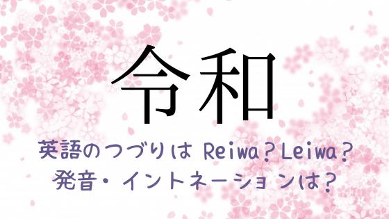 令和 の英語のつづりは?Reiwa?Leiwa? 発音&イントネーションも確認!