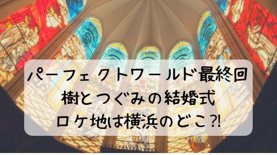 パーフェクトワールド結婚式場(最終回)はどこ⁈樹とつぐみの教会は横浜!